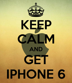 Poster: KEEP CALM AND GET IPHONE 6
