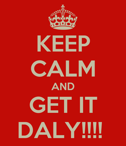 Poster: KEEP CALM AND GET IT DALY!!!!