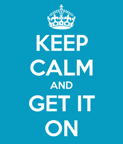 Poster: KEEP CALM AND GET IT ON