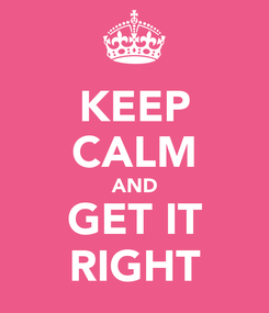 Poster: KEEP CALM AND GET IT RIGHT
