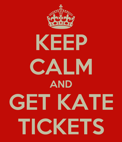 Poster: KEEP CALM AND GET KATE TICKETS