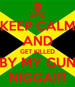 Poster: KEEP CALM AND GET KILLED BY MY GUN NIGGA!!!!
