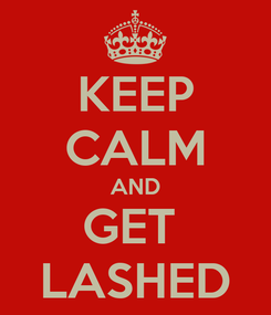 Poster: KEEP CALM AND GET  LASHED