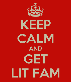 Poster: KEEP CALM AND GET LIT FAM