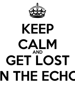 Poster: KEEP CALM AND GET LOST IN THE ECHO