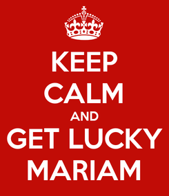 Poster: KEEP CALM AND GET LUCKY MARIAM