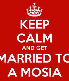 Poster: KEEP CALM AND GET MARRIED TO A MOSIA