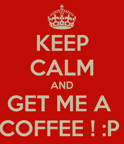 Poster: KEEP CALM AND GET ME A  COFFEE ! :P
