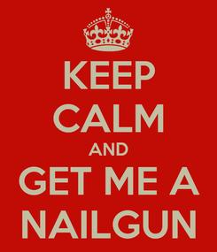 Poster: KEEP CALM AND GET ME A NAILGUN