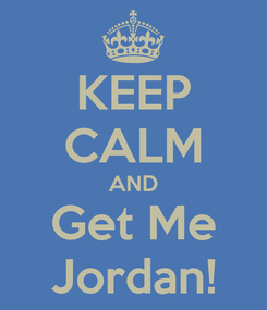 Poster: KEEP CALM AND Get Me Jordan!