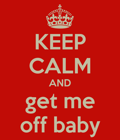 Poster: KEEP CALM AND get me off baby