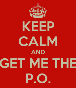 Poster: KEEP CALM AND GET ME THE P.O.