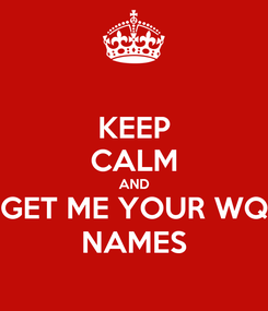 Poster: KEEP CALM AND GET ME YOUR WQ NAMES