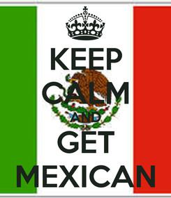 Poster: KEEP CALM AND GET MEXICAN
