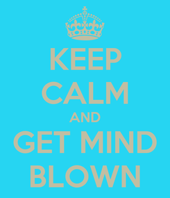 Poster: KEEP CALM AND GET MIND BLOWN