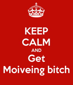 Poster: KEEP CALM AND Get Moiveing bitch