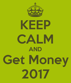 Poster: KEEP CALM AND Get Money 2017