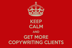Poster: KEEP CALM AND GET MORE COPYWRITING CLIENTS