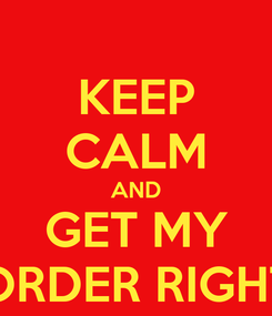 Poster: KEEP CALM AND GET MY ORDER RIGHT