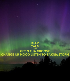 Poster: KEEP CALM AND GET N THA GROOVE CHANGE UR MOOD LISTEN TO TAKNbySTORM