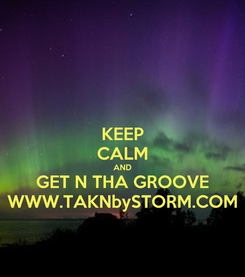 Poster: KEEP CALM AND GET N THA GROOVE WWW.TAKNbySTORM.COM