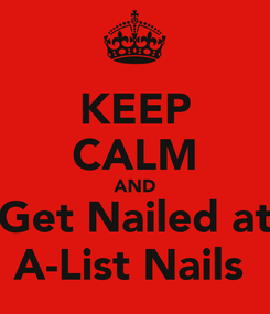 Poster: KEEP CALM AND Get Nailed at A-List Nails
