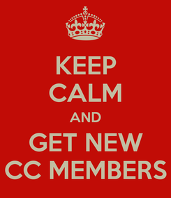 Poster: KEEP CALM AND GET NEW CC MEMBERS