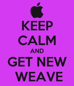 Poster: KEEP CALM AND GET NEW  WEAVE