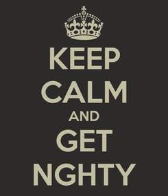 Poster: KEEP CALM AND GET NGHTY