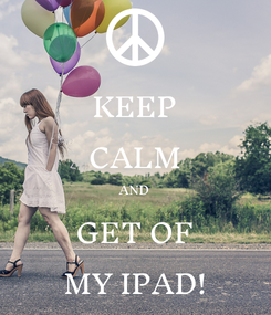 Poster: KEEP CALM AND GET OF MY IPAD!