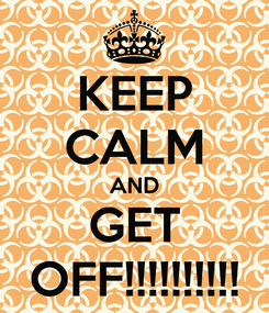 Poster: KEEP CALM AND GET OFF!!!!!!!!!!