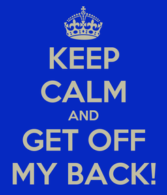 Poster: KEEP CALM AND GET OFF MY BACK!