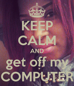 Poster: KEEP CALM AND get off my COMPUTER