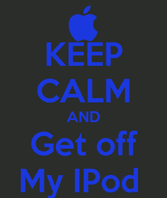 Poster: KEEP CALM AND Get off My IPod