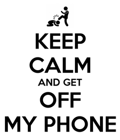 Poster: KEEP CALM AND GET OFF MY PHONE
