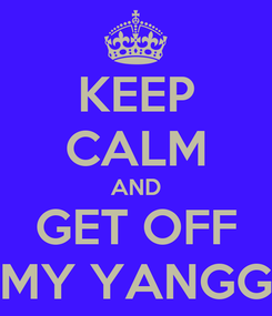 Poster: KEEP CALM AND GET OFF MY YANGG