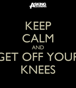 Poster: KEEP CALM AND GET OFF YOUR KNEES