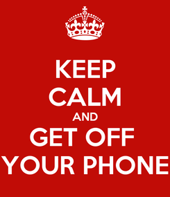 Poster: KEEP CALM AND GET OFF  YOUR PHONE