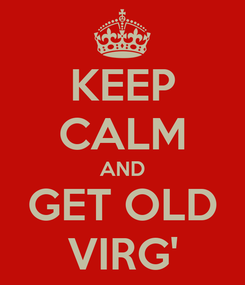 Poster: KEEP CALM AND GET OLD VIRG'