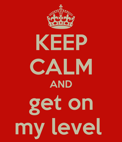Poster: KEEP CALM AND get on my level