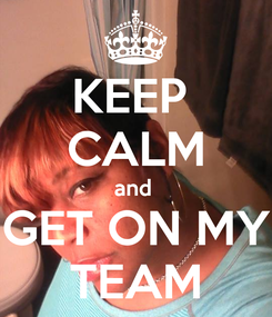 Poster: KEEP  CALM and  GET ON MY TEAM