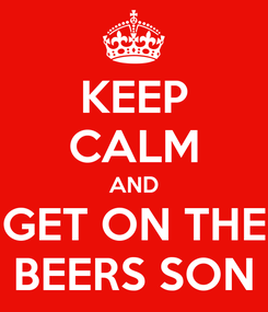 Poster: KEEP CALM AND GET ON THE BEERS SON