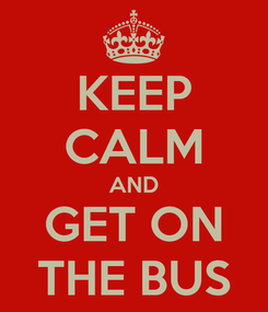 Poster: KEEP CALM AND GET ON THE BUS