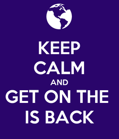 Poster: KEEP CALM AND GET ON THE  IS BACK