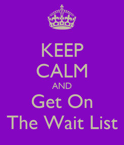 Poster: KEEP CALM AND Get On The Wait List