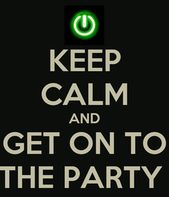 Poster: KEEP CALM AND GET ON TO THE PARTY