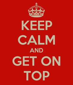 Poster: KEEP CALM AND GET ON TOP