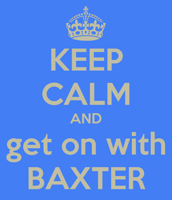 Poster: KEEP CALM AND get on with BAXTER