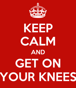 Poster: KEEP CALM AND GET ON YOUR KNEES