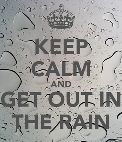 Poster: KEEP CALM AND GET OUT IN THE RAIN